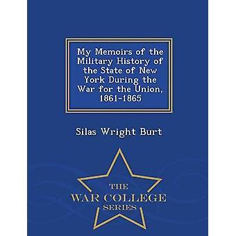 Meine Memoiren der Militärgeschichte des Staates New York während des Krieges für die Union 18611865 War College-Serie von Burt & Silas Wright