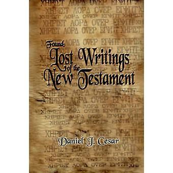 Found Lost Writings of the New Testament by Cesar & Daniel J.