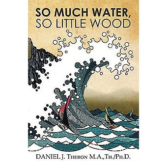 So Much Water So Little Wood by Theron M. a. Th Ph. D. & Daniel J.