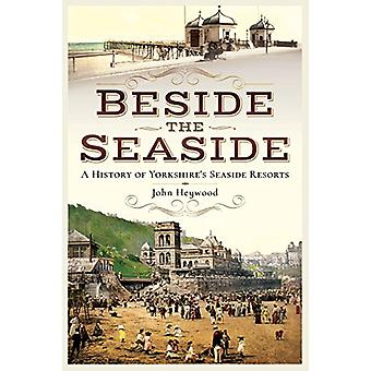 Beside the Seaside - A History of Yorkshire's Seaside Resorts by John