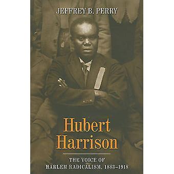 Hubert Harrison - The Voice of Harlem Radicalism - 1883-1918 by Jeffre