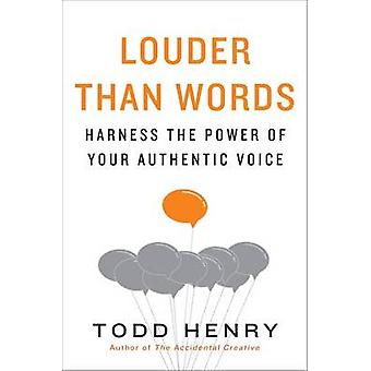 Louder Than Words - Harness the Power of Your Authentic Voice by Todd