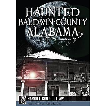 Haunted Baldwin County - Alabama by Harriet Brill Outlaw - 9781626198