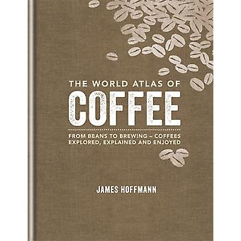 The World Atlas of Coffee: From beans to brewing - coffees explored explained and enjoyed (Hardcover) by Hoffmann James
