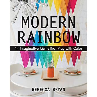 Modern Rainbow - 14 Imaginative Quilts That Play with Color by Rebecca