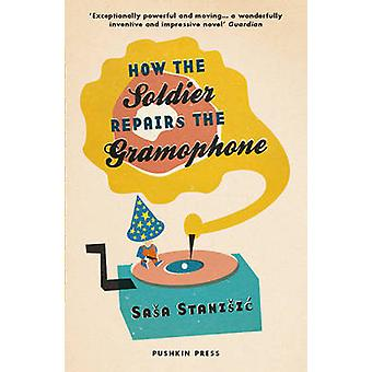 How the Soldier Repairs the Gramophone by Sasa Stanisic - Anthea Bell