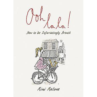 Ooh La La! - How to be Infuriatingly French by Isobel Carlson - 978184