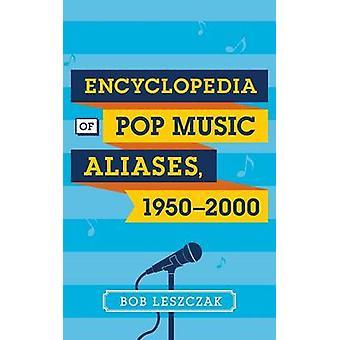 Encyclopedia of Pop Music Aliases 19502000 by Leszczak & Bob