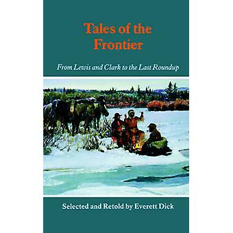 Tales of the Frontier From Lewis and Clark to the Last Roundup by Dick & Everett