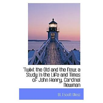 Twixt the Old and the New a Study in the Life and Times of John Henry Cardinal Newman by Bloss & W. Escott