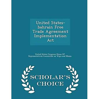United Statesbahrain Free Trade Agreement Implementation Act  Scholars Choice Edition by United States Congress House Of Represen