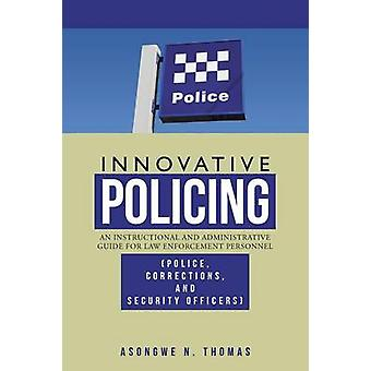 Innovative Policing An Instructional and Administrative Guide for Law Enforcement Personnel Police Corrections and Security Officers by Thomas & Asongwe N.