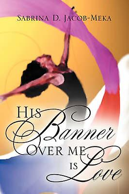 His Banner Over Me Is Love by JacobMeka & Sabrina & D