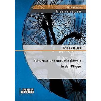 Kulturelle Und Sexuelle Gewalt in Der Pflege von Baslack & Anike