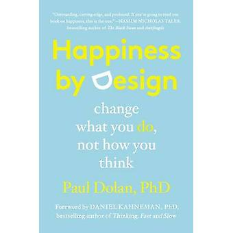 Happiness by Design - Change What You Do - Not How You Think by Paul D