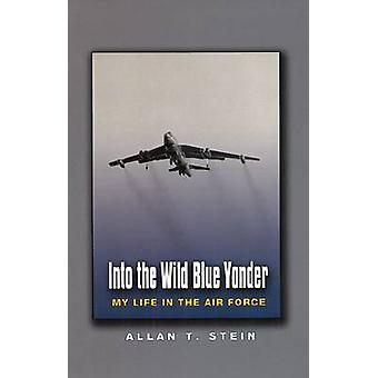 Into the Wild Blue Yonder - My Life in the Air Force by Allan T. Stein
