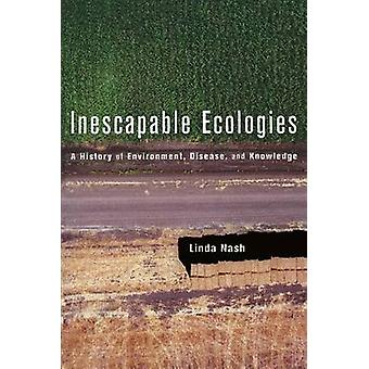Inescapable Ecologies - A History of Environment - Disease - and Knowl