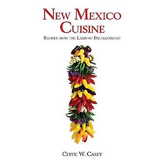 New Mexico Cuisine - Recipes from the Land of Enchantment by Clyde W.