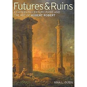 Futures & Ruins - Eighteenth-Century Paris and the Art of Hubert Rober