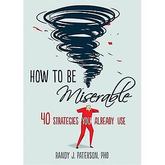 Comment être misérable - 40 stratégies vous déjà utilisés par Randy J. Paters