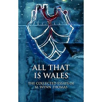 All That Is Wales - The Collected Essays of M. Wynn Thomas by M. Wynn