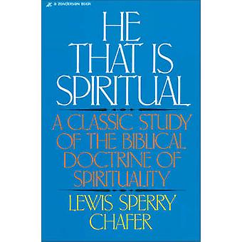 He That Is Spiritual A Classic Study of the Biblical Doctrine of Spirituality by Chafer & Lewis Sperry