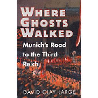 Where Ghosts Walked Munichs Road to the Third Reich by Large & David Clay