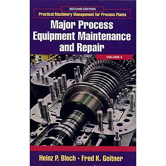 Practical Machinery Management for Process Plants Volume 4 Major Process Equipment Maintenance and Repair by Bloch & Heinz P.