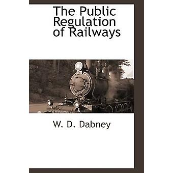 The Public Regulation of Railways by Dabney & W. D.