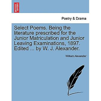 Select Poems. Being the literature prescribed for the Junior Matriculation and Junior Leaving Examinations 1897. Edited ... by W. J. Alexander. by Alexander & William