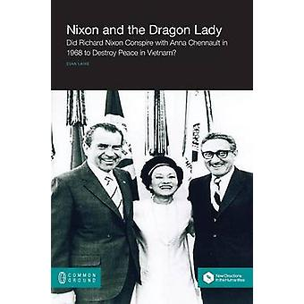 Nixon and the Dragon Lady Did Richard Nixon Conspire with Anna Chennault in 1968 to Destroy Peace in Vietnam by Laine & Evan Edward