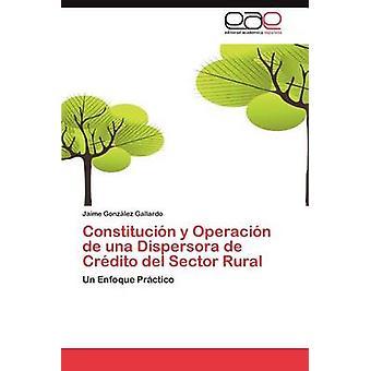 Constitucion y Operacion de Una Dispersora de Credito del Sector Rural by Gonz Lez Gallardo & Jaime