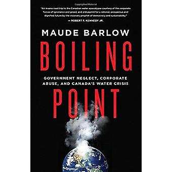 Boiling Point - Government Neglect - Corporate Abuse - and Canada's Wa