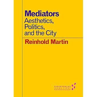 Mediators - Aesthetics - Politics - and the City by Reinhold Martin -