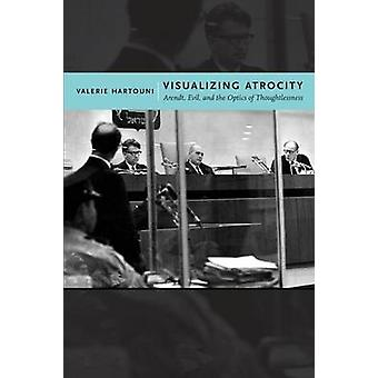 Visualizing Atrocity - Arendt - Evil - and the Optics of Thoughtlessne