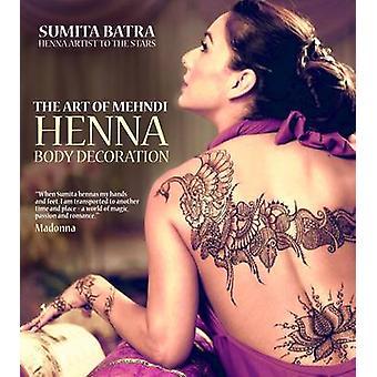 The Art of Mehndi - Henna Body Decoration by Sumita Batra - 9781780973