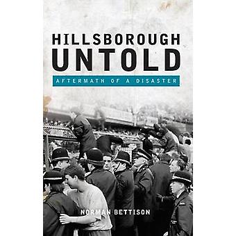 Hillsborough Untold - Aftermath of a Disaster by Norman Bettison - 978