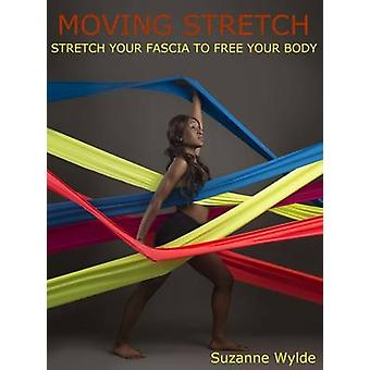 Moving Stretch - Work Your Fascia to Free Your Body by Suzanne Wylde -