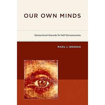 Our Own Minds - Sociocultural Grounds for Self-Consciousness by Radu J