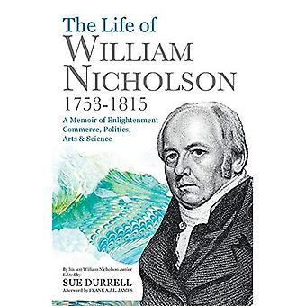 The Life of William Nicholson, 1753-1815: A Memoir of Enlightenment, Commerce, Politics, Arts and Science