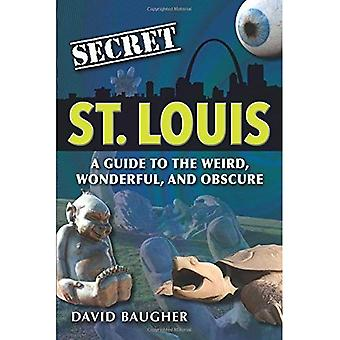 Secret St. Louis: A Guide to the Weird, Wonderful, and Obscure