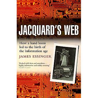 Jacquards Web How a HandLoom Led to the Birth of the Information Age by Essinger & James