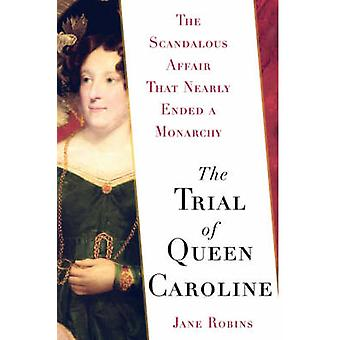 The Trial of Queen Caroline The Scandalous Affair That Nearly Ended a Monarchy by Robins & Jane