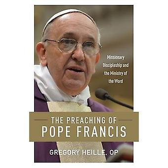 Preaching of Pope Francis Missionary Discipleship and the Ministry of the Word by Heille & Gregory