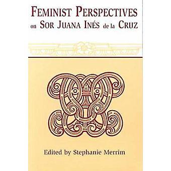 Feminist Perspectives on Sor Juana Ines de La Cruz Revised by Merrim & Stephanie