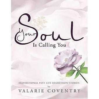 Your Soul Is Calling You Inspirational Past Life Regression Stories by Coventry & Valarie
