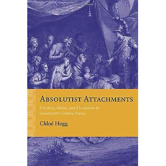 Absolutist Attachments: Emotion, Media, and Absolutism in Seventeenth-Century France (Rethinking the Early Modern)