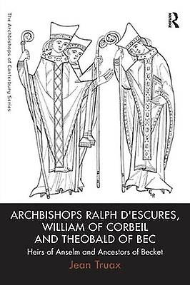 Archbishops Ralph dEscures William of Corbeil and Theobald of Bec  Heirs of Anselm and Ancestors of Becket by Truax & Jean