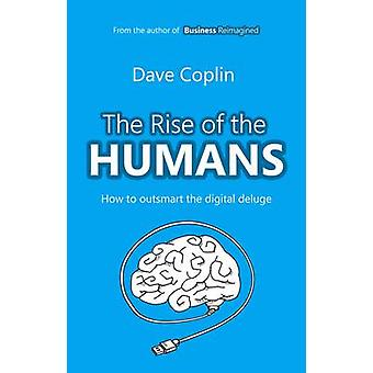 The Rise of the Humans - How to Outsmart the Digital Deluge by Dave Co
