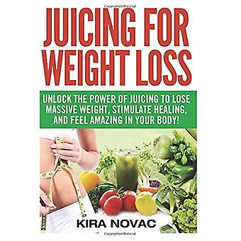 Juicing for Weight Loss: Unlock the Power of Juicing to Lose Massive Weight, Stimulate Healing, and Feel Amazing in Your Body